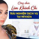 Cùng công chúa Lâm Khánh Chi khám trải nghiệm dịch vụ tại Nevada