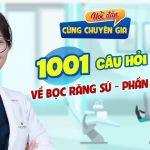 Hỏi đáp cùng chuyên gia: 1001 những điều cần biết về bọc răng sứ (P2)