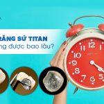 Bọc răng sứ Titan sử dụng được bao lâu? Tuổi thọ răng sứ Titan